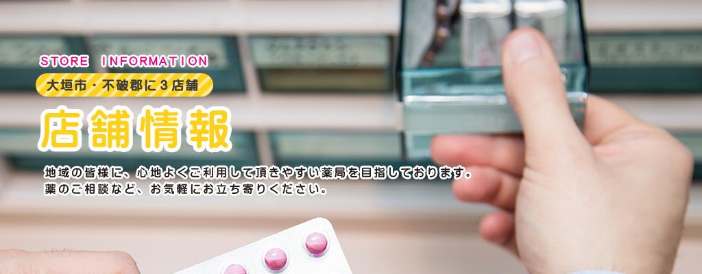STORE INFORMATION 大垣市・不破郡に3店舗 店舗情報 地域の皆様に、心地よくご利用して頂きやすい薬局を目指しております。 薬のご相談など、お気軽にお立ち寄りください。